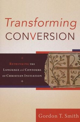 Transforming Conversion: Rethinking the Language and Contours of Christian Initiation  -     By: Gordon T. Smith