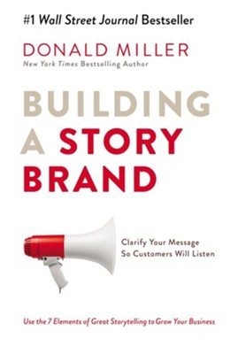 Building a StoryBrand: Clarify Your Message So Customers Will Listen  -     By: Donald Miller