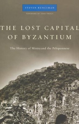 The Lost Capital of Byzantium: The History of Mistra and the Peloponnese  -     By: Steven Runciman