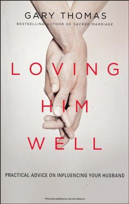 Loving Him Well: Practical Advice on Influencing Your Husband  -     By: Gary L. Thomas