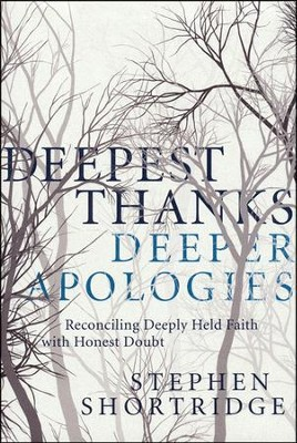 Deepest Thanks, Deeper Apologies: Reconciling Deeply Held Faith with Honest Doubt  -     By: Stephen Shortridge
