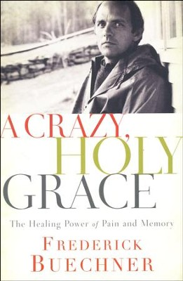 A Crazy, Holy Grace: The Healing Power of Pain and Memory  -     By: Frederick Buechner