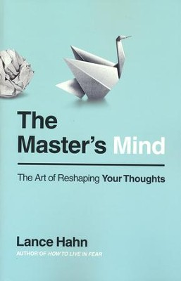 The Master's Mind: The Art of Reshaping Your Thoughts  -     By: Lance Hahn