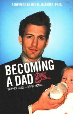 Becoming a Dad: A Spiritual, Emotional and Practical Guide  -     By: Stephen James, David Thomas