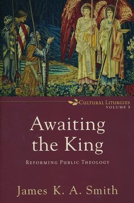 Awaiting the King: Reforming Public Theology, Volume 3   -     By: James K.A. Smith