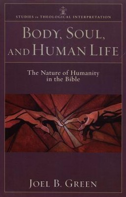 Body, Soul, and Human Life: The Nature of Humanity in the Bible  -     By: Joel B. Green