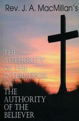 REV. J. A. MacMillan's the Authority of the Intercessor & the Authority of the Believer  -     By: Rev. J.A. MacMillan