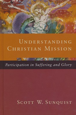 Understanding Christian Mission: Participation in Suffering and Glory  -     By: Scott W. Sunquist