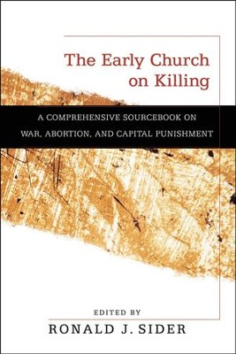 The Early Church on Killing: A Comprehensive Sourcebook on War, Abortion, and Capital Punishment  -     By: Ronald J. Sider