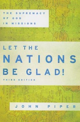 Let the Nations Be Glad! The Supremacy of God in  Missions, Third Edition  -     By: John Piper