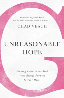 Unreasonable Hope: Finding Faith in the God Who Brings Purpose to Your Pain  -     By: Chad Veach