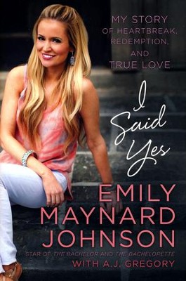 I Said Yes: My Story of Heartbreak, Redemption, and True Love  -     By: Emily Maynard Johnson