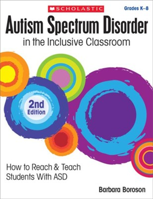 Autism Spectrum Disorder in the Inclusive Classroom, 2nd Edition: How to Reach and Teach Students with ASD  -     By: Barbara L. Boroson