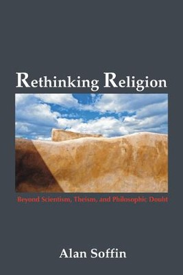 Rethinking Religion: Beyond Scientism, Theism, and Philosophic Doubt  -     By: Alan Soffin