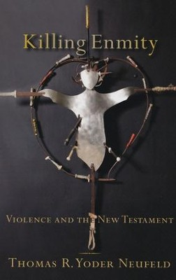 Killing Enmity: Violence and the New Testament  -     By: Thomas R. Yoder Neufeld