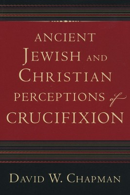 Ancient Jewish and Christian Perceptions of Crucifixion  -     By: David W. Chapman