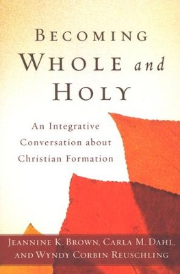 Becoming Whole and Holy: An Integrative Conversation About Christian Formation  -     By: Jeannine Brown, Carla Dahl, Wyndy Corbin Reuschling