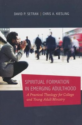 Spiritual Formation in Emerging Adulthood: A Practical Theology for College and Young Adult Ministry  -     By: David P. Setran, Chris A. Kiesling