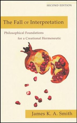 The Fall of Interpretation: Philosophical Foundations for a Creational Hermeneutic, Second Edition  -     By: James K.A. Smith