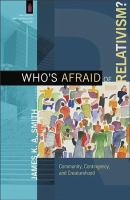 Who's Afraid of Relativism?: Community, Contingency, and Creaturehood  -     By: James K.A. Smith