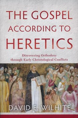 The Gospel According to Heretics: Discovering Orthodoxy through Early Christological Conflicts  -     By: David E. Wilhite