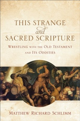 This Strange and Sacred Scripture: Wrestling with the Old Testament and Its Oddities  -     By: Matthew Richard Schlimm