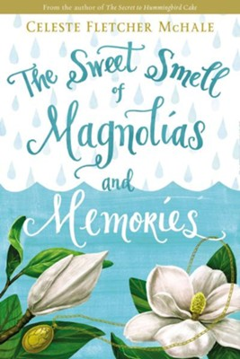 The Sweet Smell of Magnolias and Memories  -     By: Celeste Fletcher McHale