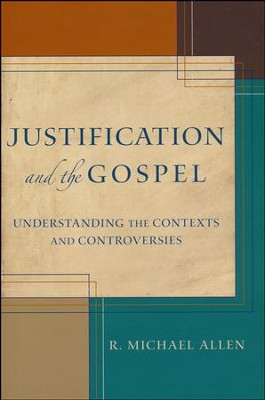 Justification and the Gospel: Understanding the Contexts and Controversies  -     By: R. Michael Allen