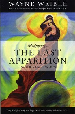 Medjugorje: The Last Apparition-How It Will Change the World  -     By: Wayne Weible