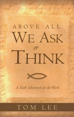 Above All We Ask or Think   -     By: Tom Lee
