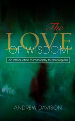 The Love of Wisdom: An Introduction to Philosophy for Theologians  -     By: Andrew Davison
