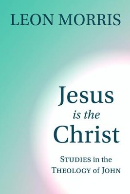 Jesus Is the Christ: Studies in the Theology of John   -     By: Leon Morris