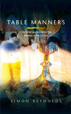 Table Manners: Liturgical Leadership for the Mission of the Church  -     By: Simon Reynolds