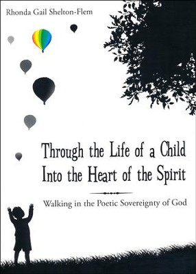 Through The Life Of A Child Into The Heart Of The Spirit: Walking In The Poetic Sovereignty Of God  -     By: Rhonda Gail Shelton-Flem
