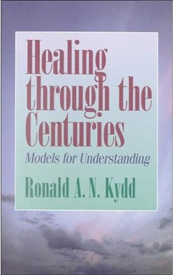 Healing Through the Centuries: Models for Understanding   -     By: Ronald A.N. Kydd