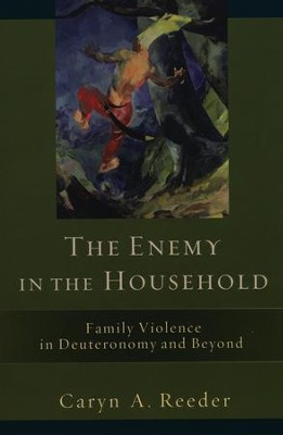 The Enemy in the Household: Family Violence in Deuteronomy and Beyond  -     By: Caryn A. Reeder