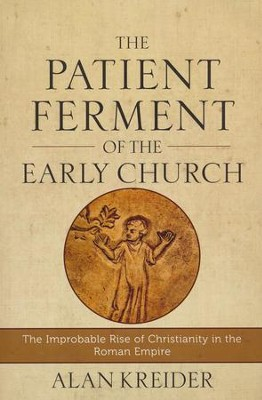 The Patient Ferment of the Early Church: The Improbable Rise of Christianity in the Roman Empire  -     By: Alan Kreider