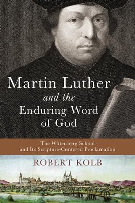 Martin Luther and the Enduring Word of God: The Wittenberg School and Its Scripture-Centered Proclamation  -     By: Robert Kolb