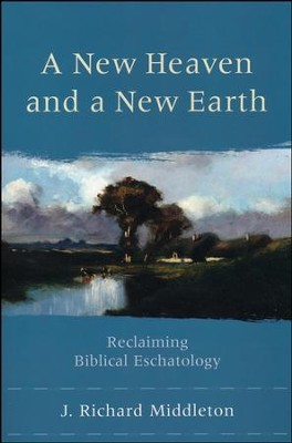A New Heaven and a New Earth: Reclaiming Biblical Eschatology  -     By: J. Richard Middleton