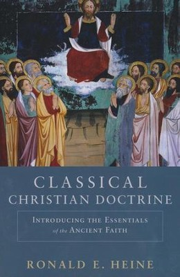 Classical Christian Doctrine: Introducing the Essentials of the Ancient Faith  -     By: Ronald E. Heine