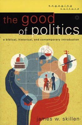 The Good of Politics: A Biblical, Historical, and Contemporary Introduction  -     By: James W. Skillen
