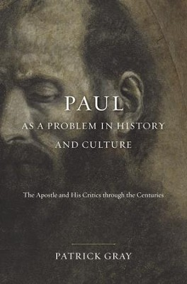 Paul as a Problem in History and Culture: The Apostle and His Critics through the Centuries  -     By: Patrick Gray