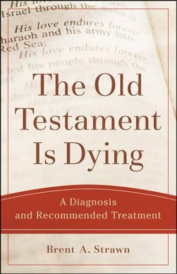 The Old Testament Is Dying: A Diagnosis and Recommended Treatment  -     By: Brent A. Strawn