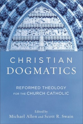 Christian Dogmatics: Reformed Theology for the Church Catholic  -     Edited By: Michael Allen, Scott R. Swain     By: Edited by Michael Allen & Scott R. Swain