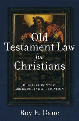 Old Testament Law for Christians: Original Context and Enduring Application  -     By: Roy E. Gane