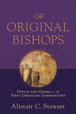 The Original Bishops: Office and Order in the First Christian Communities  -     By: Alistair C. Stewart
