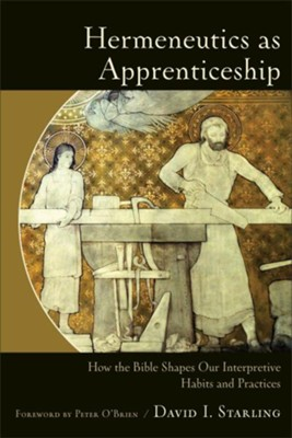 Hermeneutics as Apprenticeship: How the Bible Shapes Our Interpretive Habits and Practices  -     By: David I. Starling