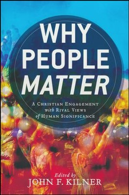 Why People Matter: A Christian Engagement with Rival Views of Human Significance  -     By: John F. Kilner