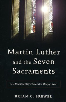 Martin Luther and the Seven Sacraments: A Contemporary Protestant Reappraisal  -     By: Brian C. Brewer