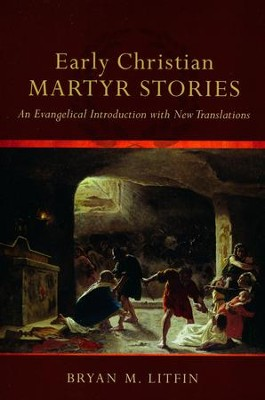 Early Christian Martyr Stories: An Evangelical Introduction with New Translations  -     By: Bryan M. Litfin